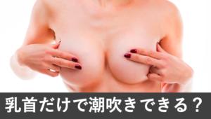 【都市伝説】乳首だけで潮吹きする女がいる?感想と開発法8選