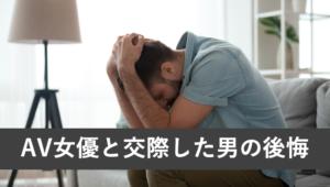 AV女優と交際して後悔した男のエピソード7選